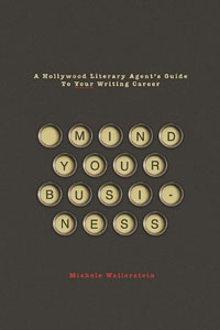 Mind Your Business: A Hollywood Literary Agent's Guide to Your Writing Career by Michele Wallerstein